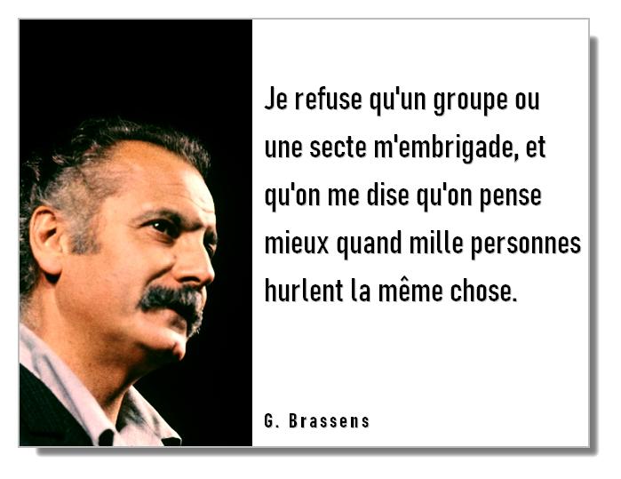 Citation Georges Brassens : Je refuse qu'un groupe ou une secte m'embrigade, et qu'on me dise qu'on pense mieux quand mille personnes hurlent la même chose.
