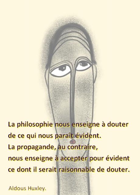""""""" La philosophie nous enseigne à douter de ce qui nous paraît évident. La propagande, au contraire, nous enseigne à accepter pour évident ce dont il serait raisonnable de douter. """" Aldous Huxley"""